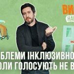 Інклюзивність на виборах. «Вибори навиворіт» про те, чи враховані в Україні інтереси всіх громадян (ВІДЕО)
