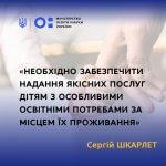 Необхідно забезпечити надання якісних послуг дітям з особливими освітніми потребами за місцем їх проживання, – Сергій Шкарлет