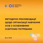 Методичні рекомендації щодо організації навчання осіб з особливими освітніми потребами – лист МОН